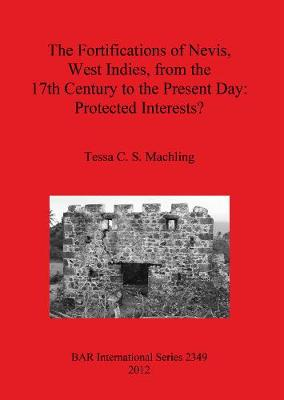 The fortifications of Nevis West Indies from the 17th Century to the Present Day: Protected interests - British Archaeological Reports International Series (Paperback)