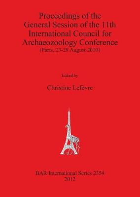 Proceedings of the General Session of the 11th International Council for Archaeozoology Conference (Paris 23-28 August 2010): (Paris, 23-28 August 2010) - British Archaeological Reports International Series (Paperback)