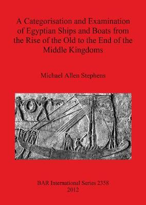 A Categorisation and Examination of Egyptian Ships and Boats from the Rise of the Old to the End of the Middle Kingdoms - British Archaeological Reports International Series (Paperback)