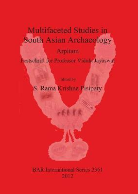 Multifaceted studies in South Asian Archaeology: Arpitam. Festschrift for Professor Vidula Jayaswal - British Archaeological Reports International Series (Paperback)