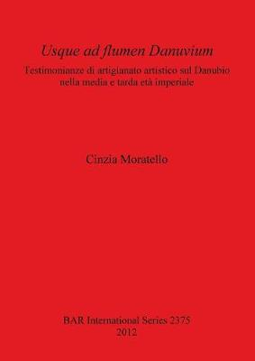 Usque ad flumen Danuvium Testimonianze di artigianato artistico sul Danubio nella media e tarda eta imperiale: Testimonianze di artigianato artistico sul Danubio nella media e tarda eta imperiale - British Archaeological Reports International Series (Paperback)