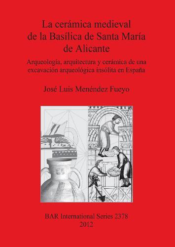 La Ceramica Medieval De La Basilica De Santa Maria De Alicante: Arqueologia, arquitectura y ceramica de una excavacion arqueologica insolita en Espana - British Archaeological Reports International Series (Paperback)