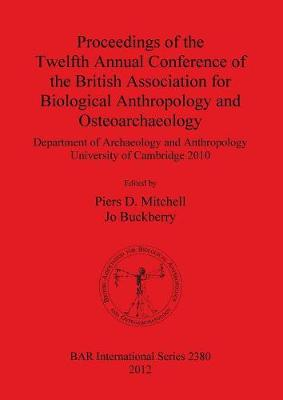 Proceedings of the Twelfth Annual Conference of the British Association for Biological Anthropology and Osteoarchaeology: Department of Archaeology and Anthropology University of Cambridge 2010 - British Archaeological Reports International Series (Paperback)