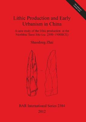 Lithic Production and Early Urbanism in China A case study of the lithic production at the Neolithic Taosi Site (ca. 2500-1900BCE): A case study of the lithic production at the Neolithic Taosi Site (ca. 2500-1900BCE) - British Archaeological Reports International Series