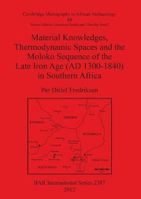Material Knowledges Thermodynamic Spaces and the Moloko Sequence of the Late Iron Age (AD 1300-1840) in Southern Africa - British Archaeological Reports International Series (Paperback)