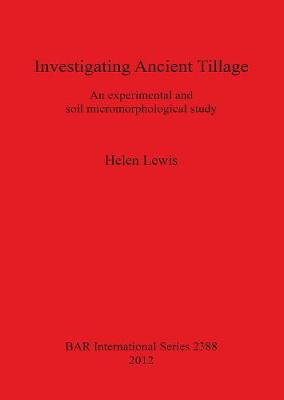 Investigating Ancient Tillage An experimental and soil micromorphological study: An experimental and soil micromorphological study - British Archaeological Reports International Series (Paperback)