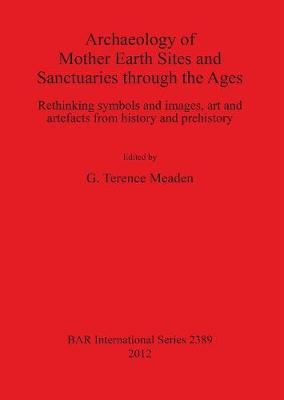Archaeology of Mother Earth Sites and Sanctuaries through the Ages Rethinking symbols and images art and artefacts from history and prehistory: Rethinking symbols and images, art and artefacts from history and prehistory - British Archaeological Reports International Series (Paperback)