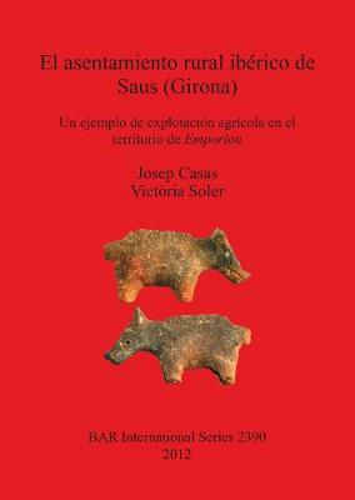 El asentamiento rural iberico de Saus (Girona). Un ejemplo de explotacion agricola en el territorio de Emporion: Un ejemplo de explotacion agricola en el territorio de Emporion - British Archaeological Reports International Series (Paperback)