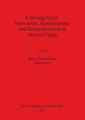 Evolving Egypt: Innovation Appropriation and Reinterpretation in Ancient Egypt - British Archaeological Reports International Series (Paperback)