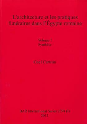 L' architecture et les pratiques funeraires dans l'Egypte romaine: Volume I Synthese. Volume II Catalogue - British Archaeological Reports International Series (Paperback)