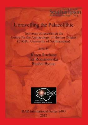 Unravelling the Palaeolithic: Ten years of research at the Centre for the Archaeology of Human Origins (CAHO, University of Southampton) - British Archaeological Reports International Series (Paperback)