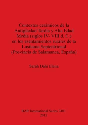 Contextos ceramicos de la Antiguedad Tardia y Alta Edad Media (siglos IV- VIII d. C.) en los asentamientos rurales de la Lusitania Septentrional (Prov - British Archaeological Reports International Series (Paperback)