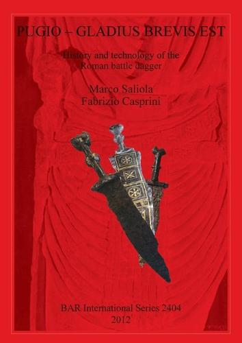 Pugio - Gladius Brevis Est: History and technology of the Roman battle dagger: History and technology of the Roman battle dagger - British Archaeological Reports International Series (Paperback)