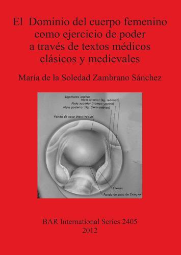El Dominio del cuerpo femenino como ejercicio de poder a traves de textos medicos clasicos y medievales - British Archaeological Reports International Series (Paperback)