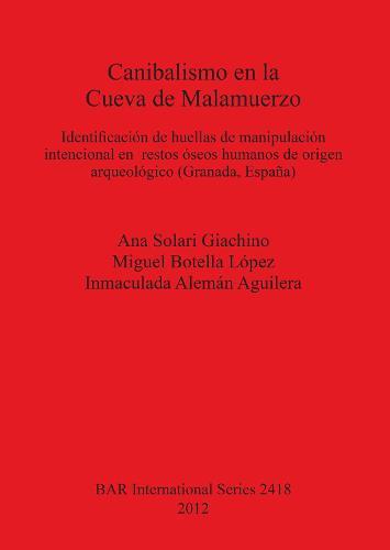 Canibalismo en la Cueva de Malamuerzo: Identificacion de huellas de manipulacion intencional en  restos oseos humanos de origen arqueologico (Granada, Espana) - British Archaeological Reports International Series (Paperback)