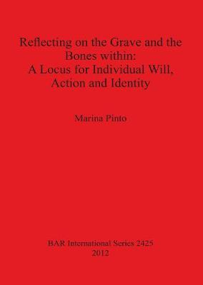 Reflecting on the Grave and the Bones within: A Locus for Individual Will Action and Identity - British Archaeological Reports International Series (Paperback)