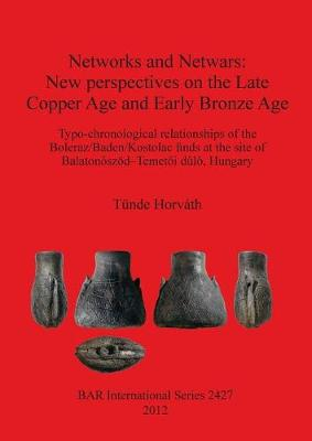 Networks and Netwars: New perspectives on the Late Copper Age and Early Bronze Age: Typo-chronological relationships of the Boleraz/Baden/Kostolac finds at the site of Balatonoszoed-Temetoi dulo, Hungary - British Archaeological Reports International Series (Paperback)
