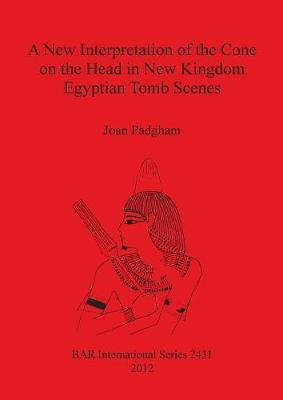 A New Interpretation of the Cone on the Head in New Kingdom Egyptian Tomb Scenes - British Archaeological Reports International Series (Paperback)