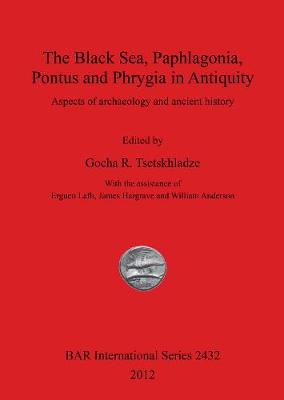The Black Sea Paphlagonia Pontus and Phrygia in Antiquity: Aspects of archaeology and ancient history - British Archaeological Reports International Series (Paperback)