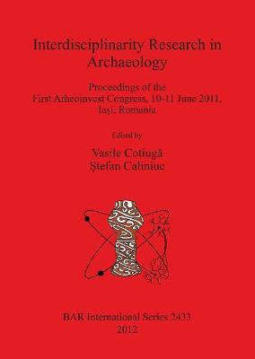 Interdisciplinarity Research in Archaeology: Proceedings of the First Arheoinvest Congress, 10-11 June 2011, Iasi, Romania - British Archaeological Reports International Series (Paperback)