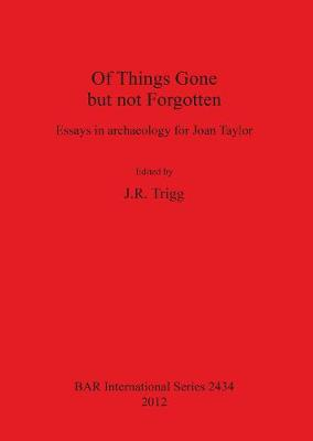 Of Things Gone but not Forgotten. Essays in archaeology for Joan Taylor: Essays in archaeology for Joan Taylor - British Archaeological Reports International Series (Paperback)