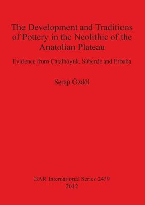 The Development and Traditions of Pottery in the Neolithic of the Anatolian Plateau: Evidence from Catalhoeyuk, Suberde and Erbaba - British Archaeological Reports International Series (Paperback)