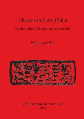 Chariots in Early China: Origins, cultural interaction, and identity - British Archaeological Reports International Series (Paperback)