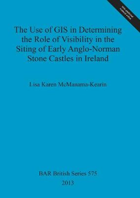 The Use of GIS in Determining the Role of Visibility in the Siting of Early Anglo-Norman Stone Castles in Ireland - British Archaeological Reports British Series