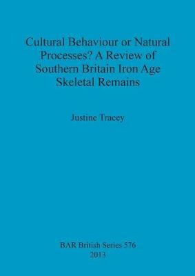 Cultural Behaviour or Natural Processes A Review of Southern Britain Iron Age Skeletal Remains - British Archaeological Reports British Series (Paperback)