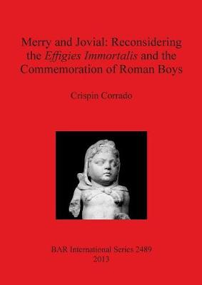 Merry and Jovial: Reconsidering the Effigies Immortalis and the Commemoration of Roman Boys - British Archaeological Reports International Series (Paperback)