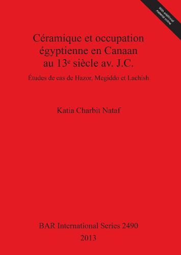 Ceramique et occupation egyptienne en Canaan au 13e siecle av. J.C.: Etudes de cas de Hazor, Megiddo et Lachish - British Archaeological Reports International Series