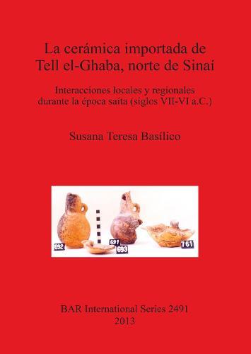 La Ceramica Importada De Tell El-Ghaba Norte De Sinai: Interacciones locales y regionales durante la epoca saita (siglos VII-VI a.C.) - British Archaeological Reports International Series (Paperback)