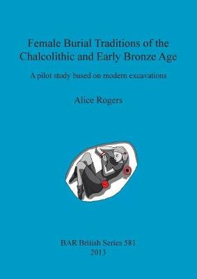 Female Burial Traditions of the Chalcolithic and Early Bronze Age: A pilot study based on modern excavations - British Archaeological Reports British Series (Paperback)
