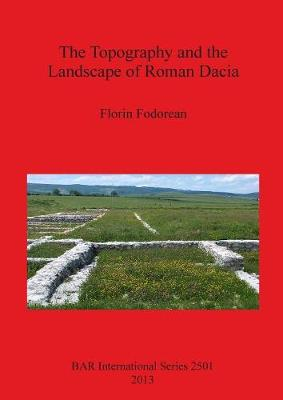 The Topography and the Landscape of Roman Dacia - British Archaeological Reports International Series (Paperback)