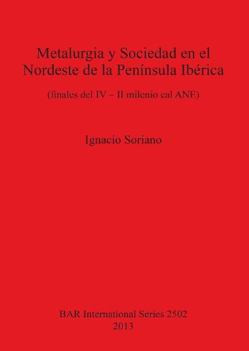 Metalurgia y Sociedad en el Nordeste de la Peninsula Iberica (finales del IV - II milenio cal ANE): (finales del IV - II milenio cal ANE) - British Archaeological Reports International Series (Paperback)