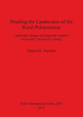 Reading the Landscapes of the Rural Peloponnese: Landscape change and regional variation in an early 'provincial' setting - British Archaeological Reports International Series (Paperback)