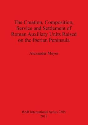 The Creation Composition Service and Settlement of Roman Auxiliary Units Raised on the Iberian Peninsula - British Archaeological Reports International Series (Paperback)