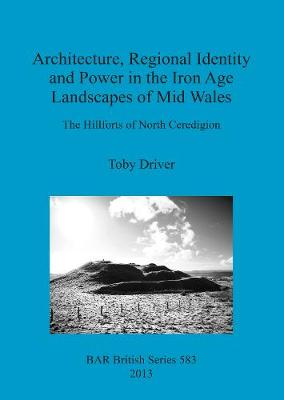 Architecture Regional Identity and Power in the Iron Age Landscapes of Mid Wales: The Hillforts of North Ceredigion - British Archaeological Reports British Series (Paperback)