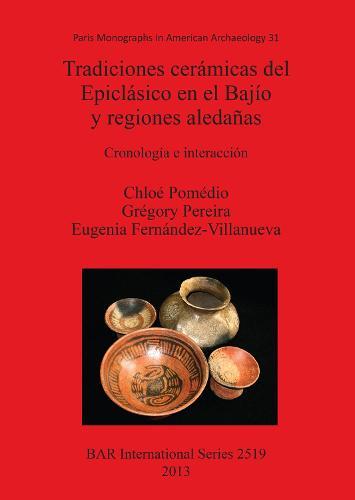 Tradiciones ceramicas del Epiclasico en el Bajio y regiones aledanas: Cronologia e interaccion - British Archaeological Reports International Series (Paperback)