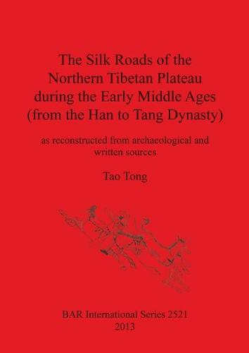 The Silk Roads of the Northern Tibetan Plateau during the Early Middle Ages (from the Han to Tang Dynasty): as reconstructed from archaeological and written sources - British Archaeological Reports International Series (Paperback)