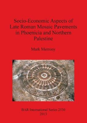 Socio-Economic Aspects of Late Roman Mosaic Pavements in Phoenicia and Northern Palestine - British Archaeological Reports International Series (Paperback)