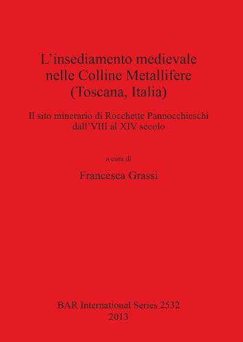 L' insediamento medievale nelle Colline Metallifere (Toscana Italia): Il sito minerario di Rocchette Pannocchieschi dall'VIII al XIV secolo - British Archaeological Reports International Series (Paperback)