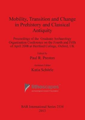 Mobility Transition and Change in Prehistory and Classical Antiquity: Proceedings of the Graduate Archaeology Organisation Conference on the Fourth and Fifth of April 2008 at Hertford College, Oxford, UK - British Archaeological Reports International Series (Paperback)