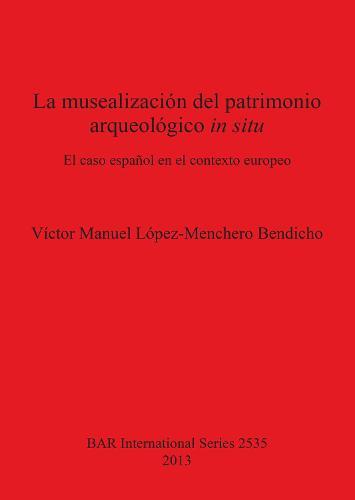 La musealizacion del patrimonio arqueologico in situ: El caso espanol en el contexto europeo - British Archaeological Reports International Series (Paperback)