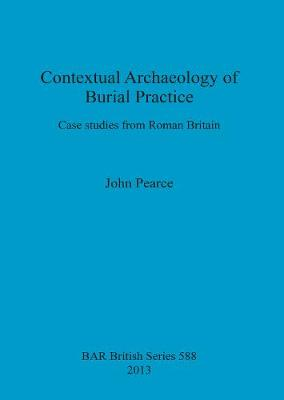 Contextual Archaeology of Burial Practice: Case studies from Roman Britain - British Archaeological Reports British Series (Paperback)