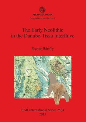 The Early Neolithic in the Danube-Tisza Interfluve - British Archaeological Reports International Series (Paperback)