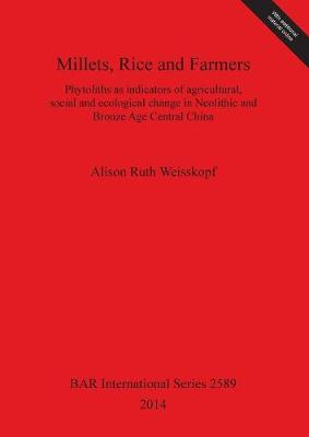 Millets Rice and Farmers: Phytoliths as indicators of agricultural, social and ecological change in Neolithic and Bronze Age Central China - British Archaeological Reports International Series