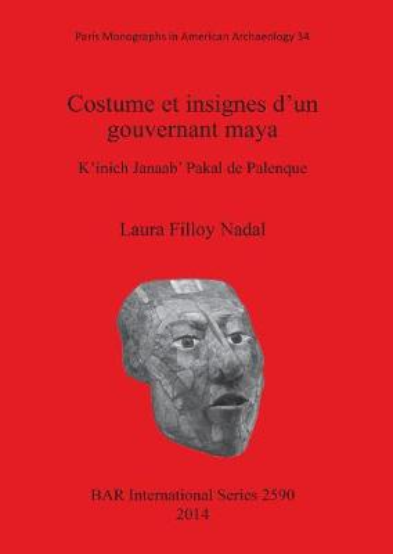 Costume et insignes d'un gouvernant maya: K'inich Janaab' Pakal de Palenque - British Archaeological Reports International Series (Paperback)
