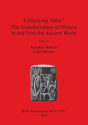 Embodying Value The Transformation of Objects in and from the Ancient World - British Archaeological Reports International Series (Paperback)