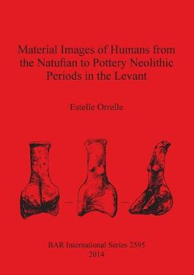 Material Images of Humans from the Natufian to Pottery Neolithic Periods in the Levant - British Archaeological Reports International Series (Paperback)